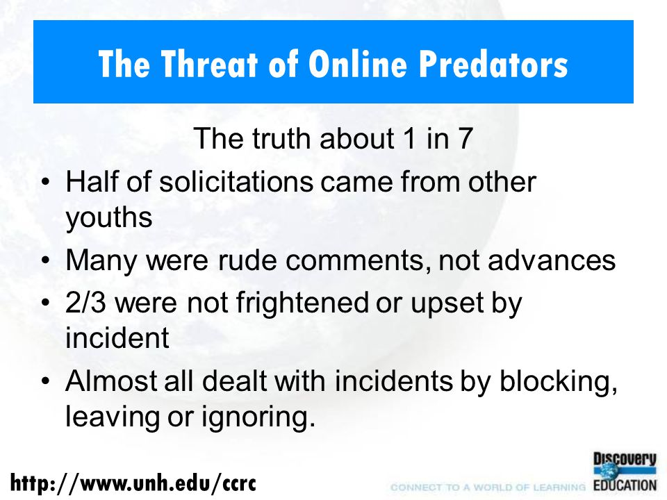 The Threat of Online Predators The truth about 1 in 7 Half of solicitations came from other youths Many were rude comments, not advances 2/3 were not