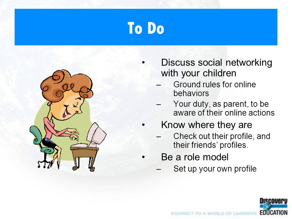 To Do Discuss social networking with your children –Ground rules for online behaviors –Your duty, as parent, to be aware of their online actions Know