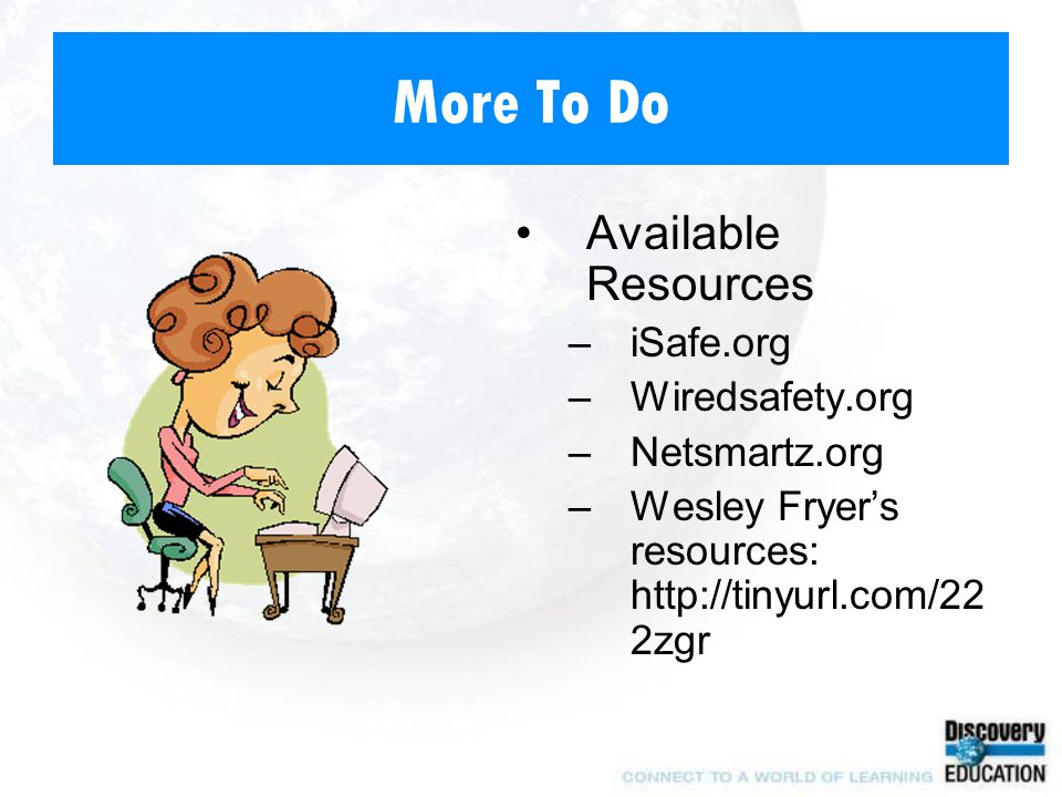 More To Do Available Resources –iSafe.org –Wiredsafety.org –Netsmartz.org –Wesley Fryer's resources: http://tinyurl.com/22 2zgr