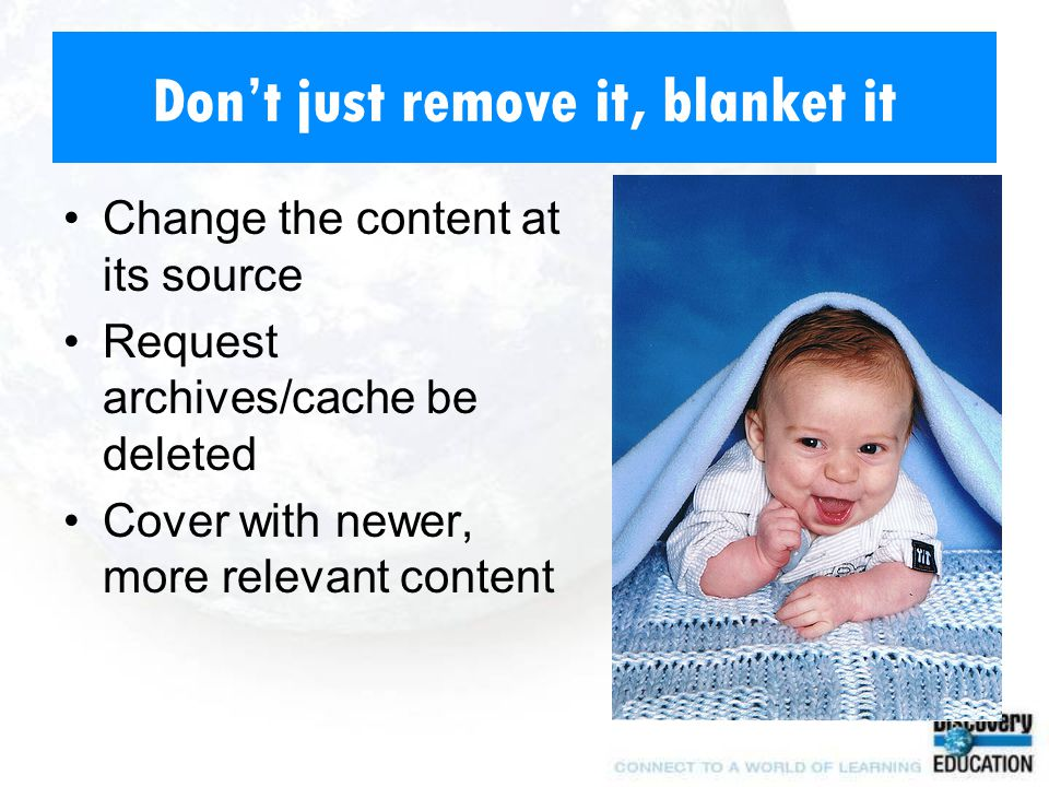 Don't just remove it, blanket it Change the content at its source Request archives/cache be deleted Cover with newer, more relevant content