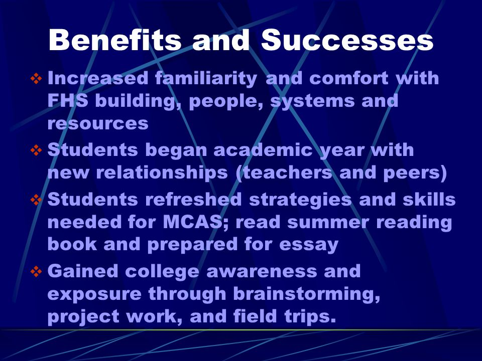 Benefits and Successes  Increased familiarity and comfort with FHS building, people, systems and resources  Students began academic year with new relationships (teachers and peers)  Students refreshed strategies and skills needed for MCAS; read summer reading book and prepared for essay  Gained college awareness and exposure through brainstorming, project work, and field trips.