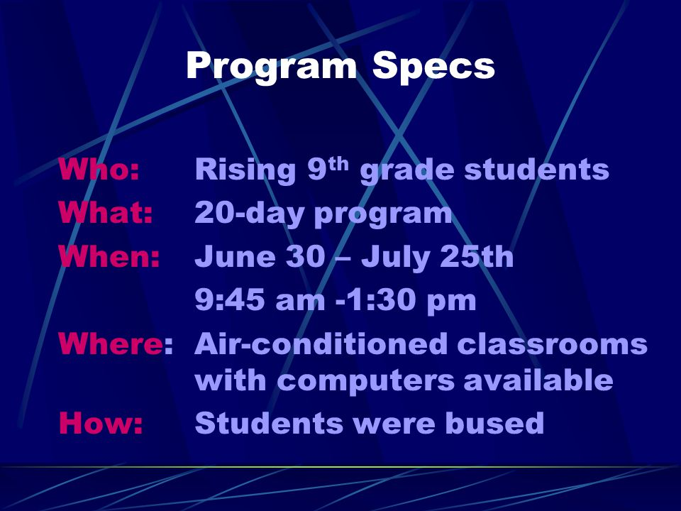 Program Specs Who: Rising 9 th grade students What: 20-day program When: June 30 – July 25th 9:45 am -1:30 pm Where:Air-conditioned classrooms with computers available How:Students were bused