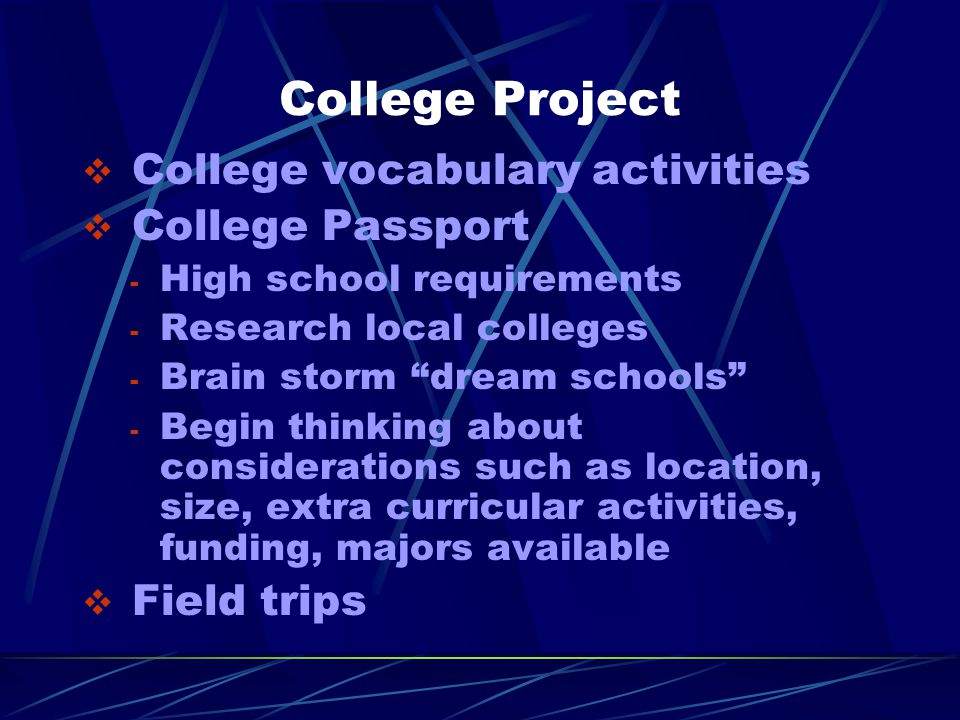 College Project  College vocabulary activities  College Passport - High school requirements - Research local colleges - Brain storm dream schools - Begin thinking about considerations such as location, size, extra curricular activities, funding, majors available  Field trips
