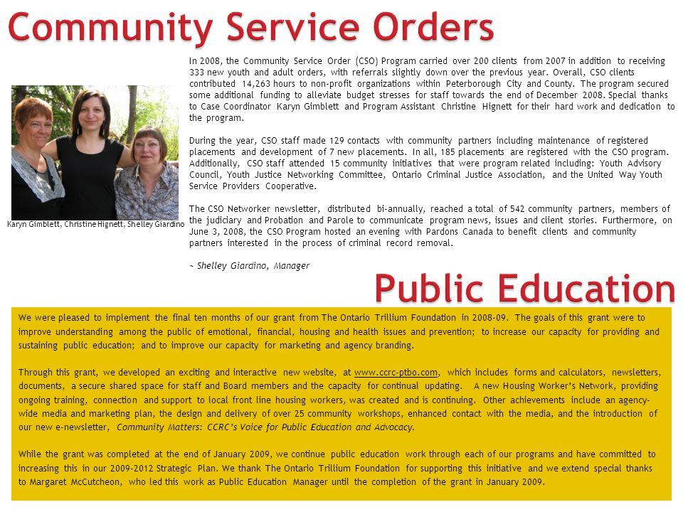 In 2008, the Community Service Order (CSO) Program carried over 200 clients from 2007 in addition to receiving 333 new youth and adult orders, with referrals slightly down over the previous year.