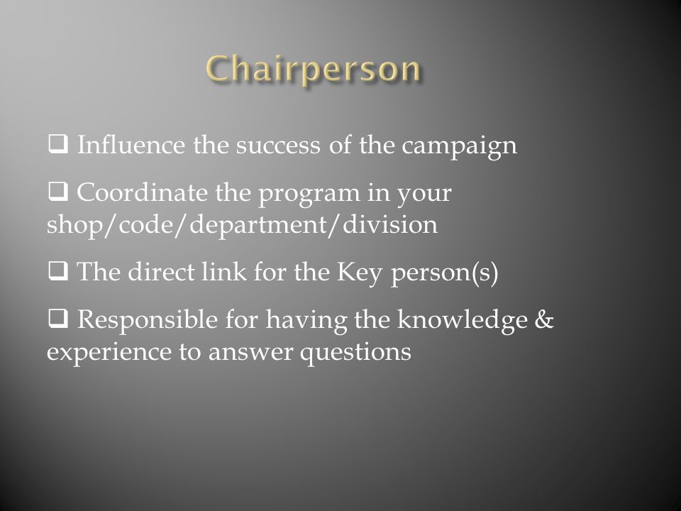  Influence the success of the campaign  Coordinate the program in your shop/code/department/division  The direct link for the Key person(s)  Respo