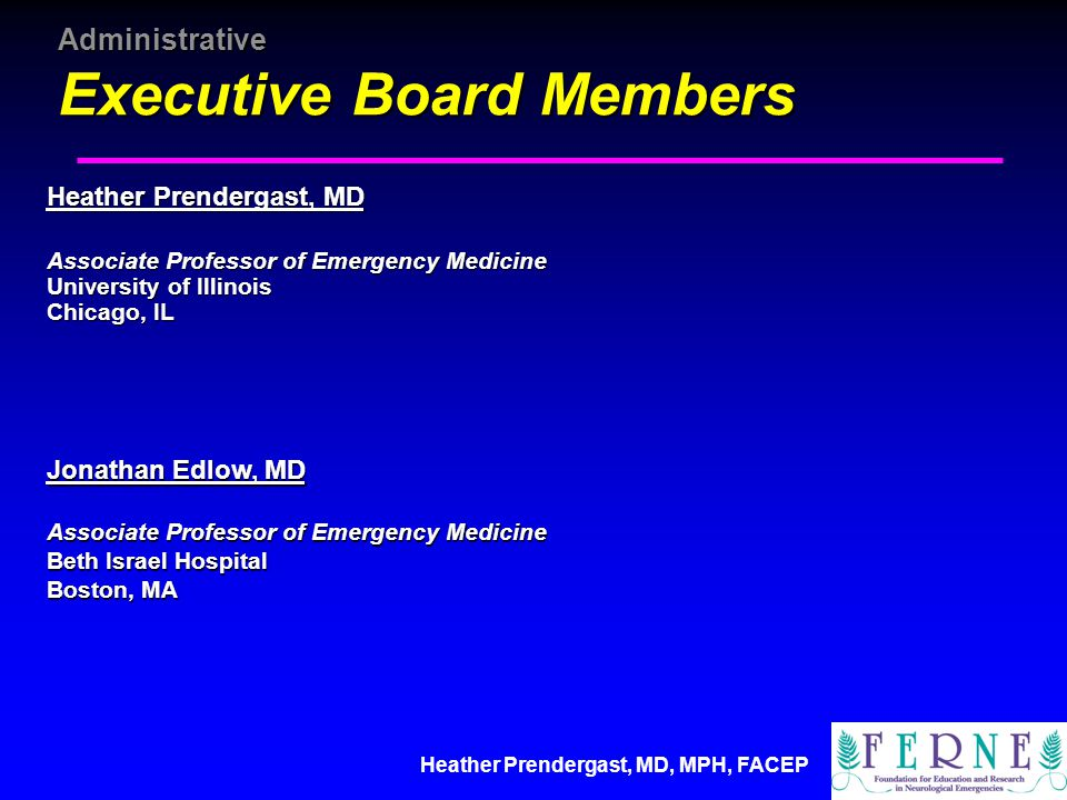 Heather Prendergast, MD, MPH, FACEP Administrative Executive Board Members Heather Prendergast, MD Associate Professor of Emergency Medicine University of Illinois Chicago, IL Jonathan Edlow, MD Associate Professor of Emergency Medicine Beth Israel Hospital Boston, MA