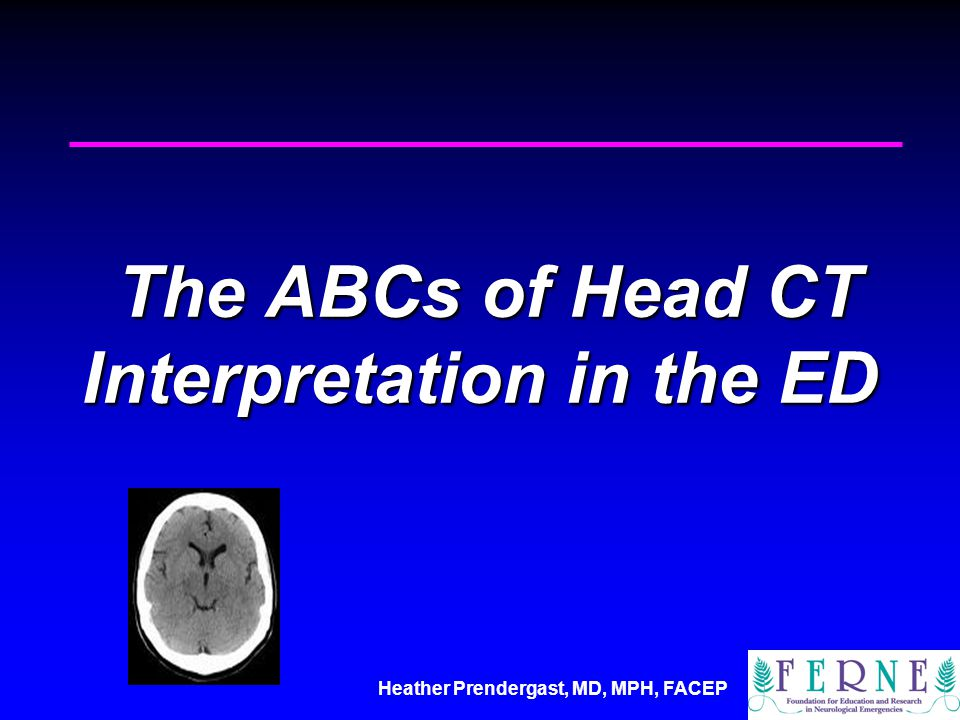 Heather Prendergast, MD, MPH, FACEP The ABCs of Head CT Interpretation in the ED The ABCs of Head CT Interpretation in the ED