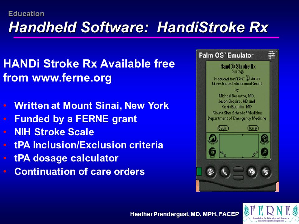 Heather Prendergast, MD, MPH, FACEP Education Handheld Software: HandiStroke Rx HANDi Stroke Rx Available free from www.ferne.org Written at Mount Sinai, New York Funded by a FERNE grant NIH Stroke Scale tPA Inclusion/Exclusion criteria tPA dosage calculator Continuation of care orders