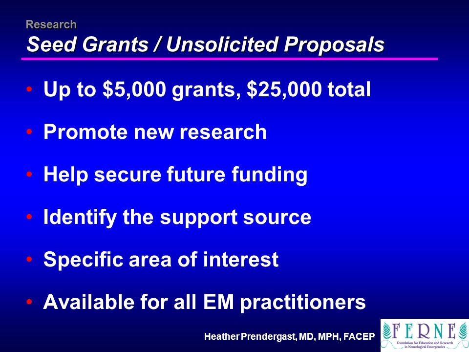 Heather Prendergast, MD, MPH, FACEP Research Seed Grants / Unsolicited Proposals Up to $5,000 grants, $25,000 total Promote new research Help secure future funding Identify the support source Specific area of interest Available for all EM practitioners