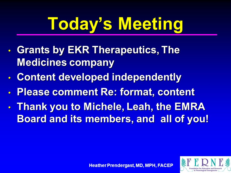 Heather Prendergast, MD, MPH, FACEP Today's Meeting Grants by EKR Therapeutics, The Medicines company Grants by EKR Therapeutics, The Medicines company Content developed independently Content developed independently Please comment Re: format, content Please comment Re: format, content Thank you to Michele, Leah, the EMRA Board and its members, and all of you.