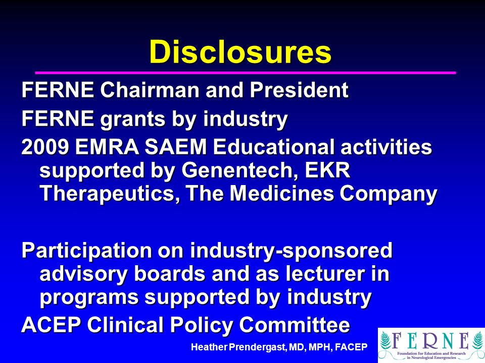 Heather Prendergast, MD, MPH, FACEP Disclosures FERNE Chairman and President FERNE grants by industry 2009 EMRA SAEM Educational activities supported by Genentech, EKR Therapeutics, The Medicines Company Participation on industry-sponsored advisory boards and as lecturer in programs supported by industry ACEP Clinical Policy Committee