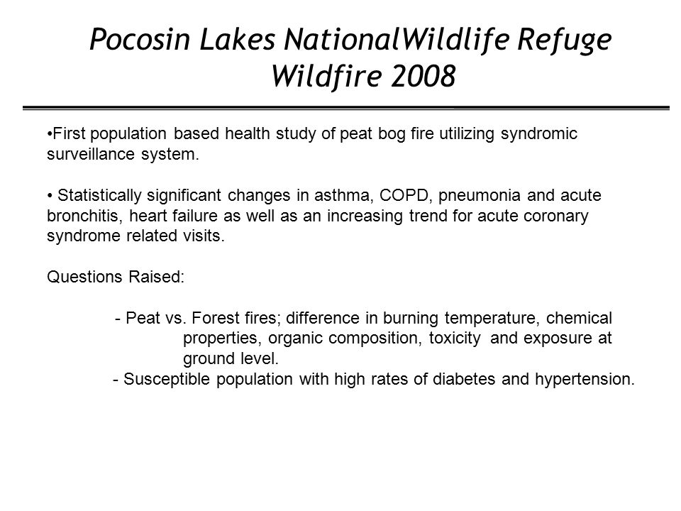 Pocosin Lakes NationalWildlife Refuge Wildfire 2008 First population based health study of peat bog fire utilizing syndromic surveillance system.