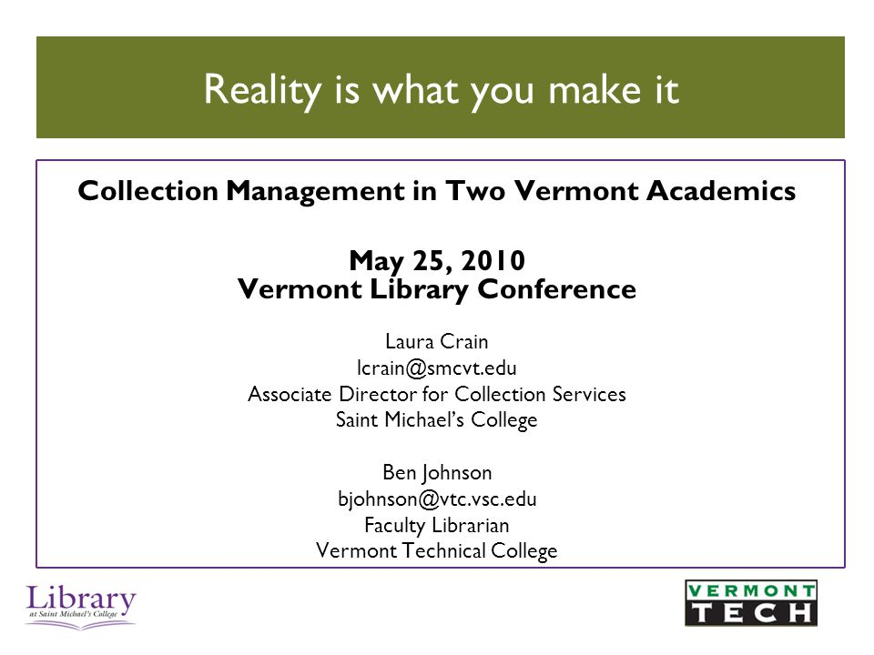 Collection Management in Two Vermont Academics May 25, 2010 Vermont Library Conference Laura Crain lcrain@smcvt.edu Associate Director for Collection Services Saint Michael's College Ben Johnson bjohnson@vtc.vsc.edu Faculty Librarian Vermont Technical College Reality is what you make it
