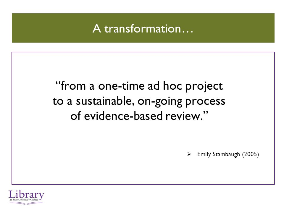 A transformation… from a one-time ad hoc project to a sustainable, on-going process of evidence-based review.  Emily Stambaugh (2005)
