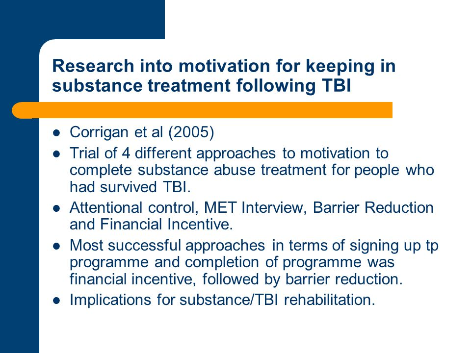 Research into motivation for keeping in substance treatment following TBI Corrigan et al (2005) Trial of 4 different approaches to motivation to compl