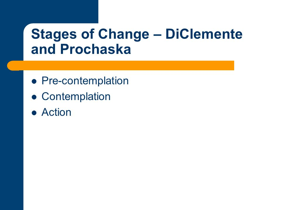 Stages of Change – DiClemente and Prochaska Pre-contemplation Contemplation Action