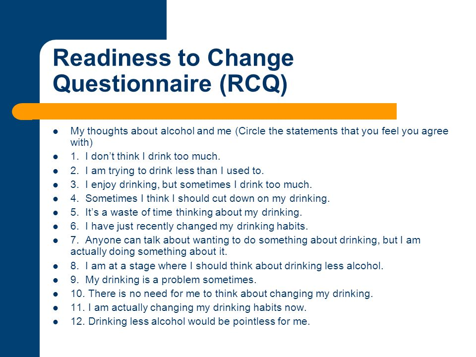 Readiness to Change Questionnaire (RCQ) My thoughts about alcohol and me (Circle the statements that you feel you agree with) 1. I don't think I drink