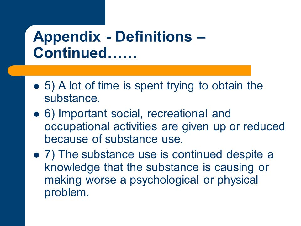 Appendix - Definitions – Continued…… 5) A lot of time is spent trying to obtain the substance. 6) Important social, recreational and occupational acti