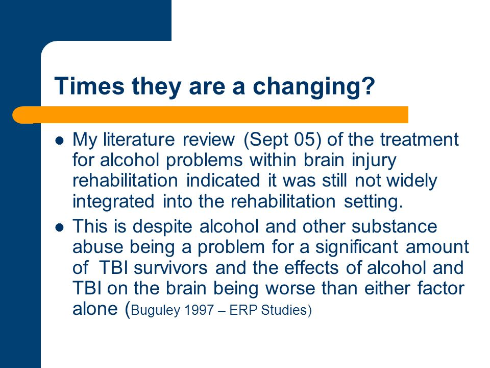 Times they are a changing? My literature review (Sept 05) of the treatment for alcohol problems within brain injury rehabilitation indicated it was st