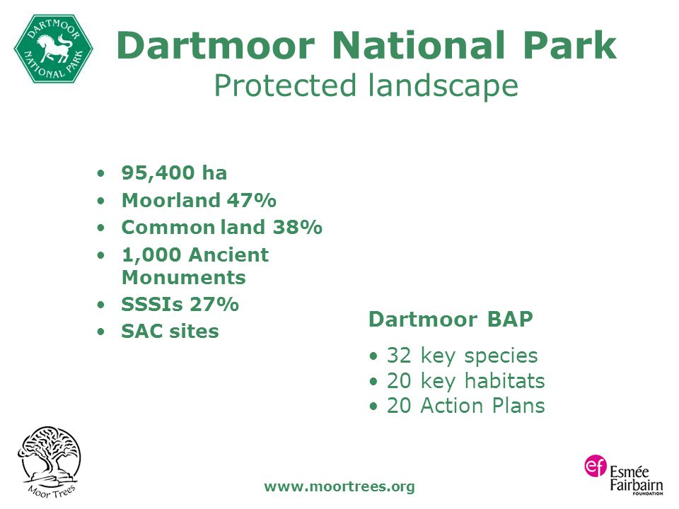 www.moortrees.org Dartmoor National Park Protected landscape 95,400 ha Moorland 47% Common land 38% 1,000 Ancient Monuments SSSIs 27% SAC sites Dartmo