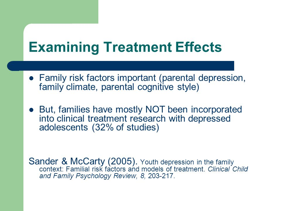 Examining Treatment Effects Family risk factors important (parental depression, family climate, parental cognitive style) But, families have mostly NOT been incorporated into clinical treatment research with depressed adolescents (32% of studies) Sander & McCarty (2005).