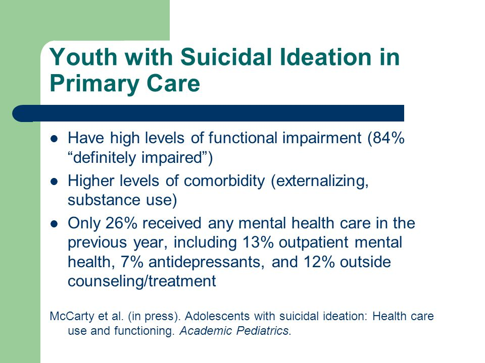 Youth with Suicidal Ideation in Primary Care Have high levels of functional impairment (84% definitely impaired ) Higher levels of comorbidity (externalizing, substance use) Only 26% received any mental health care in the previous year, including 13% outpatient mental health, 7% antidepressants, and 12% outside counseling/treatment McCarty et al.