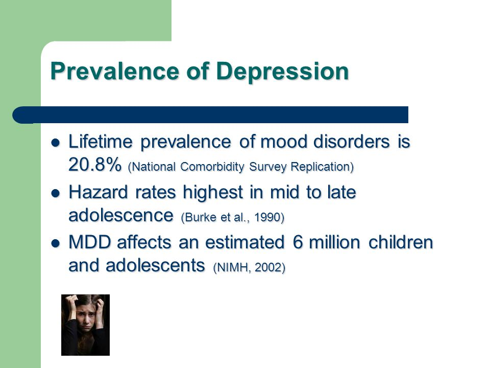 Prevalence of Depression Lifetime prevalence of mood disorders is 20.8% (National Comorbidity Survey Replication) Lifetime prevalence of mood disorders is 20.8% (National Comorbidity Survey Replication) Hazard rates highest in mid to late adolescence (Burke et al., 1990) Hazard rates highest in mid to late adolescence (Burke et al., 1990) MDD affects an estimated 6 million children and adolescents (NIMH, 2002) MDD affects an estimated 6 million children and adolescents (NIMH, 2002)