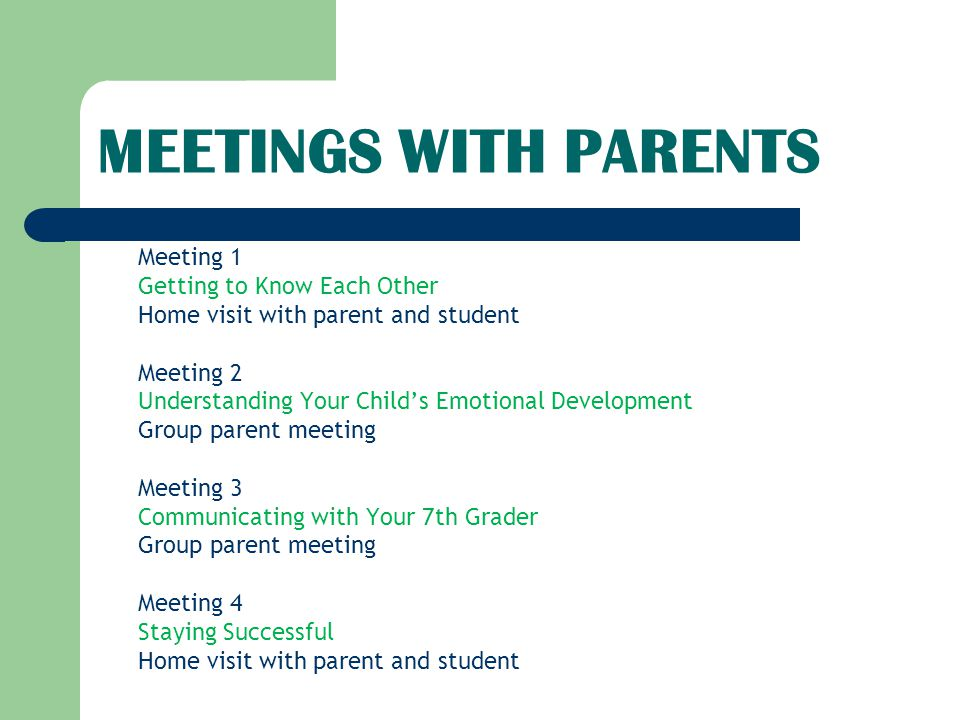 MEETINGS WITH PARENTS Meeting 1 Getting to Know Each Other Home visit with parent and student Meeting 2 Understanding Your Child's Emotional Development Group parent meeting Meeting 3 Communicating with Your 7th Grader Group parent meeting Meeting 4 Staying Successful Home visit with parent and student
