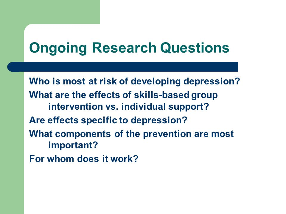 Ongoing Research Questions Who is most at risk of developing depression.