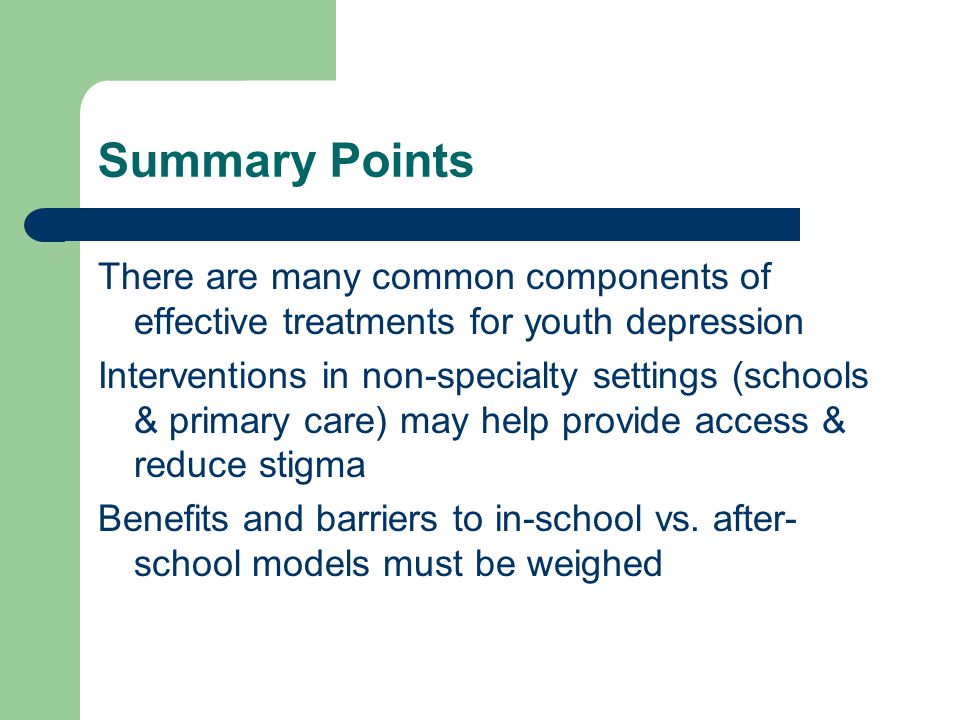 Summary Points There are many common components of effective treatments for youth depression Interventions in non-specialty settings (schools & primary care) may help provide access & reduce stigma Benefits and barriers to in-school vs.