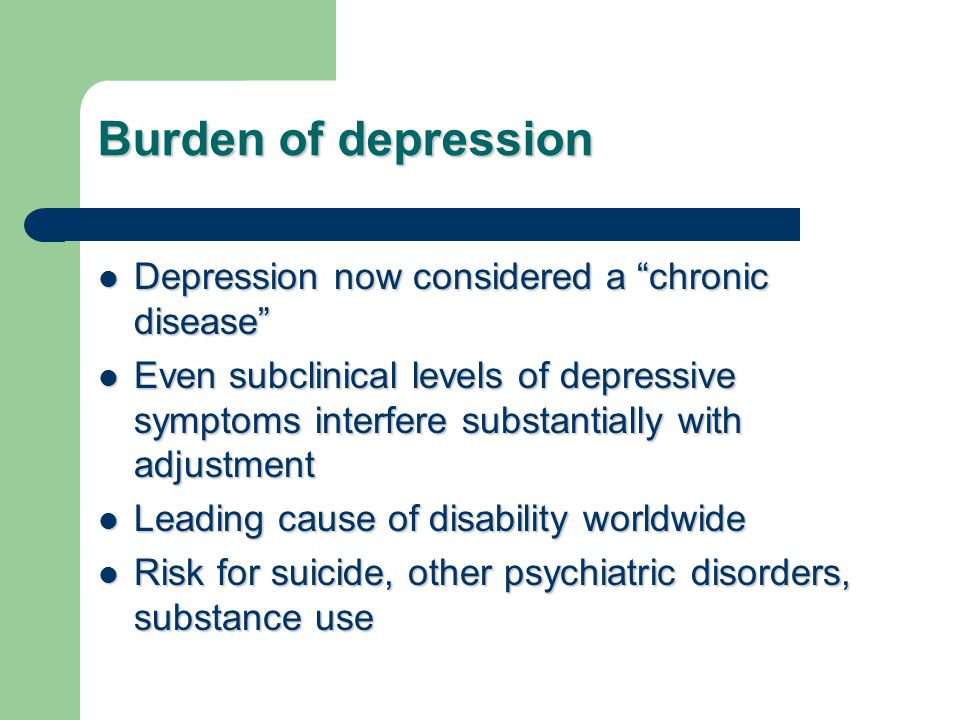 Burden of depression Depression now considered a chronic disease Depression now considered a chronic disease Even subclinical levels of depressive symptoms interfere substantially with adjustment Even subclinical levels of depressive symptoms interfere substantially with adjustment Leading cause of disability worldwide Leading cause of disability worldwide Risk for suicide, other psychiatric disorders, substance use Risk for suicide, other psychiatric disorders, substance use