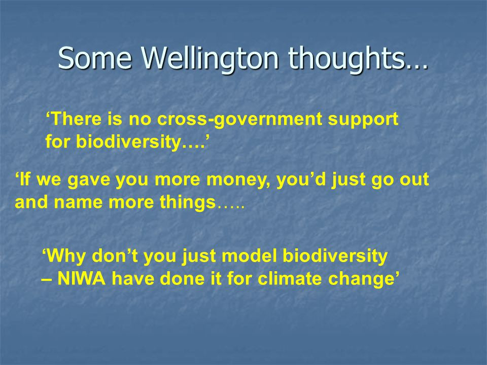 Some Wellington thoughts… 'There is no cross-government support for biodiversity….' 'If we gave you more money, you'd just go out and name more things…..