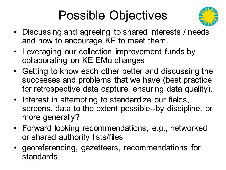 Possible Objectives how to share data amongst ourselves and the world, including discussions of modeling the data and tools in such a way that we can better support biodiversity studies The user experience for global data searching, e.g., use cases, identify constituents related standards and activities of related groups (GBIF, BioCASE, TDWG..., standards such as Darwin2, ABCD, SDD, the emerging taxonomic names standard, TaXMLit) Develop a specification for standard data import schema gateway for bulk loading of data into KE EMu Rights, permissions, credit, security
