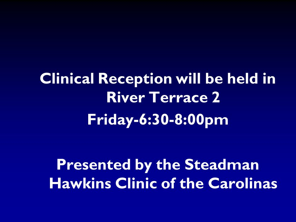 Clinical Reception will be held in River Terrace 2 Friday-6:30-8:00pm Presented by the Steadman Hawkins Clinic of the Carolinas