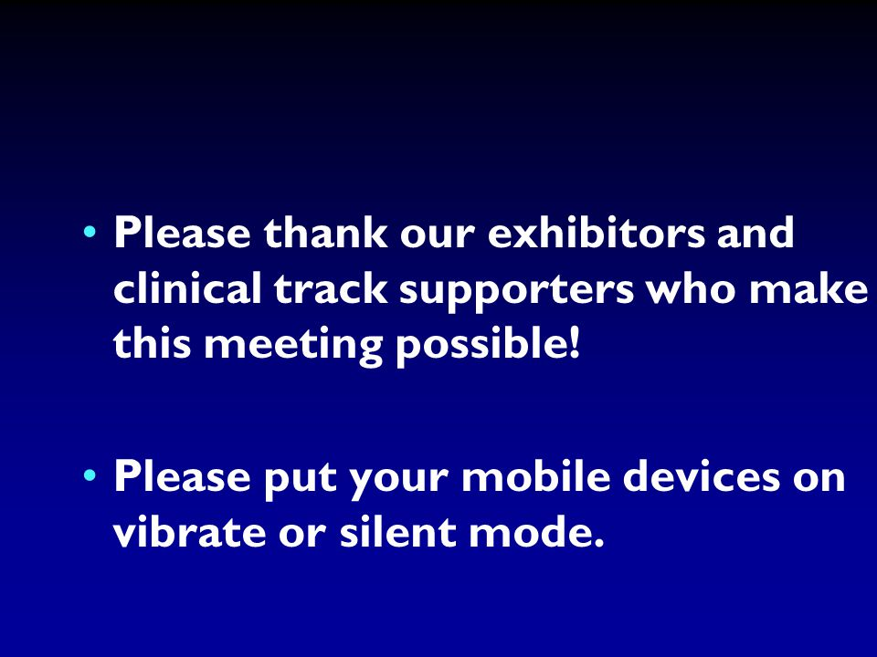 Please thank our exhibitors and clinical track supporters who make this meeting possible.