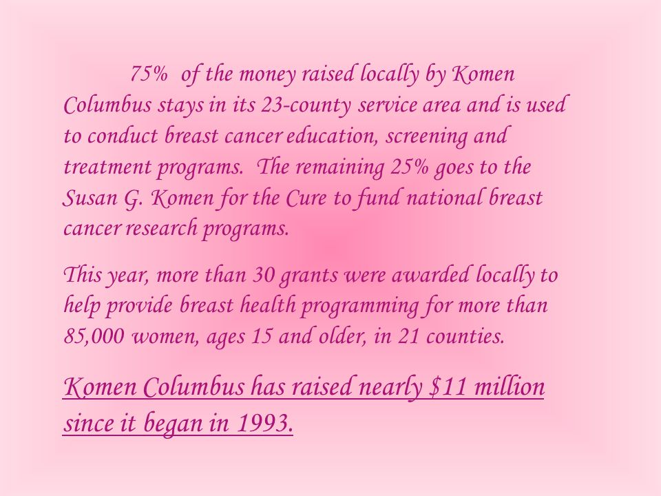 75% of the money raised locally by Komen Columbus stays in its 23-county service area and is used to conduct breast cancer education, screening and tr