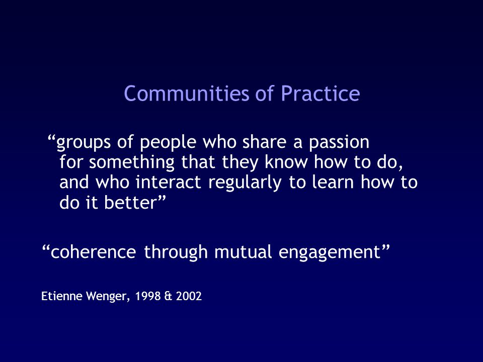 Communities of Practice groups of people who share a passion for something that they know how to do, and who interact regularly to learn how to do it better coherence through mutual engagement Etienne Wenger, 1998 & 2002