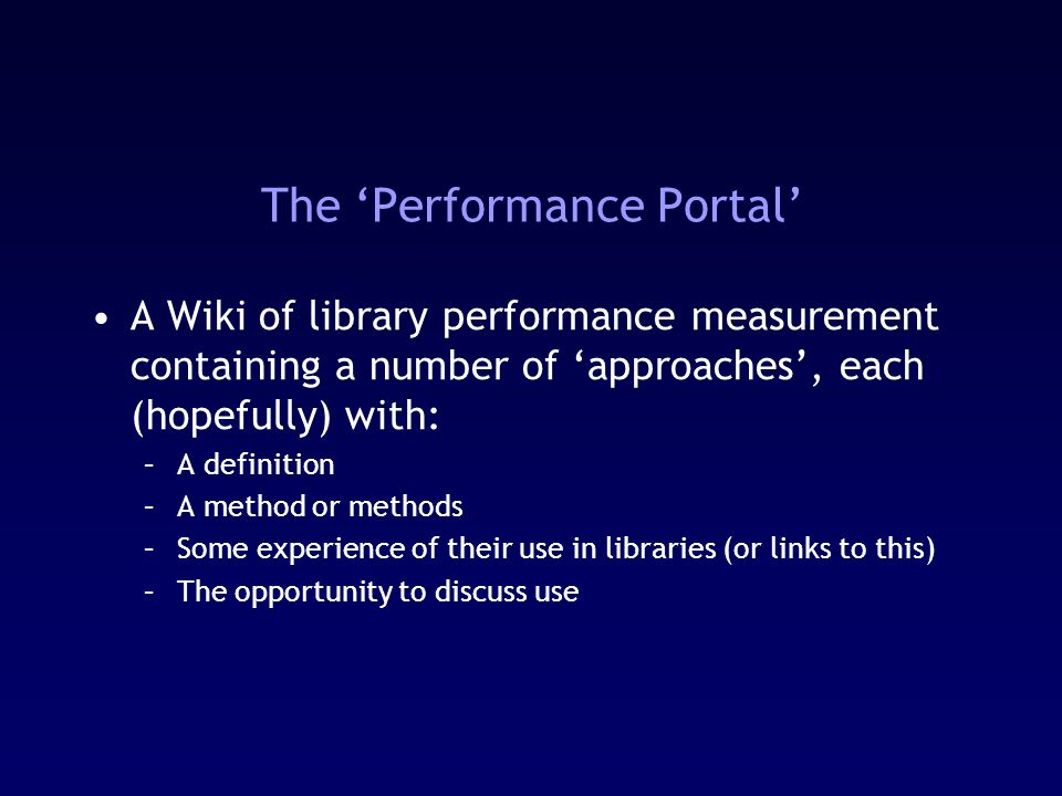 The 'Performance Portal' A Wiki of library performance measurement containing a number of 'approaches', each (hopefully) with: –A definition –A method or methods –Some experience of their use in libraries (or links to this) –The opportunity to discuss use