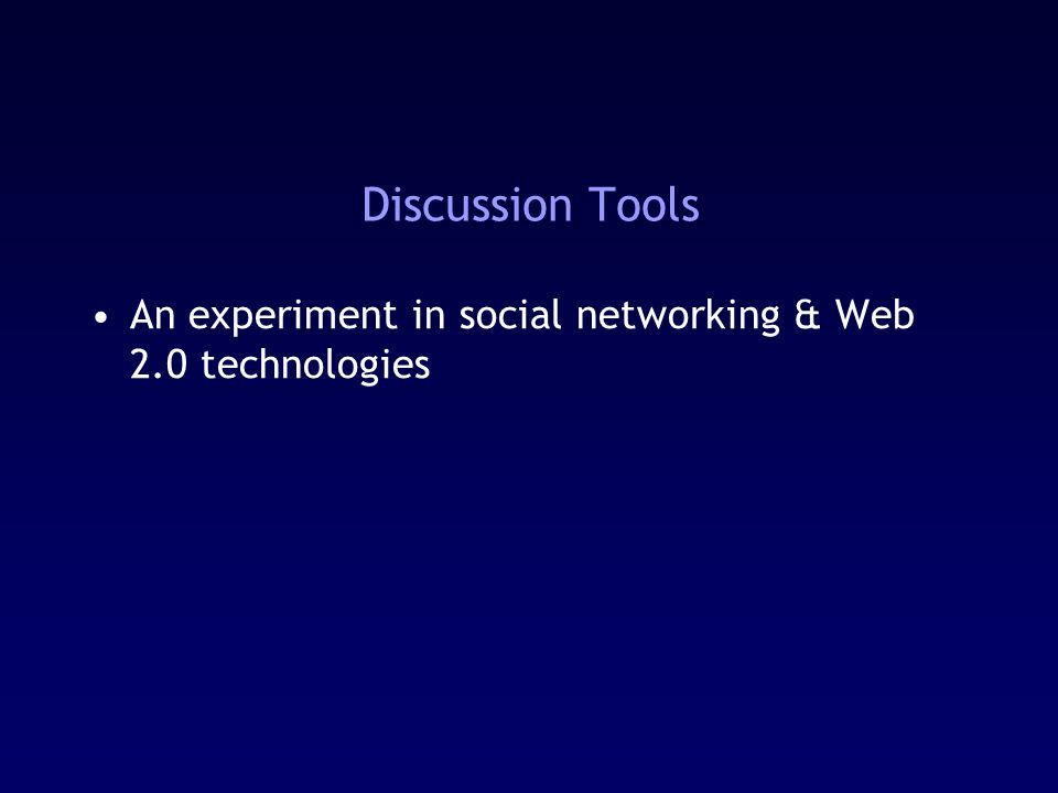 Discussion Tools An experiment in social networking & Web 2.0 technologies