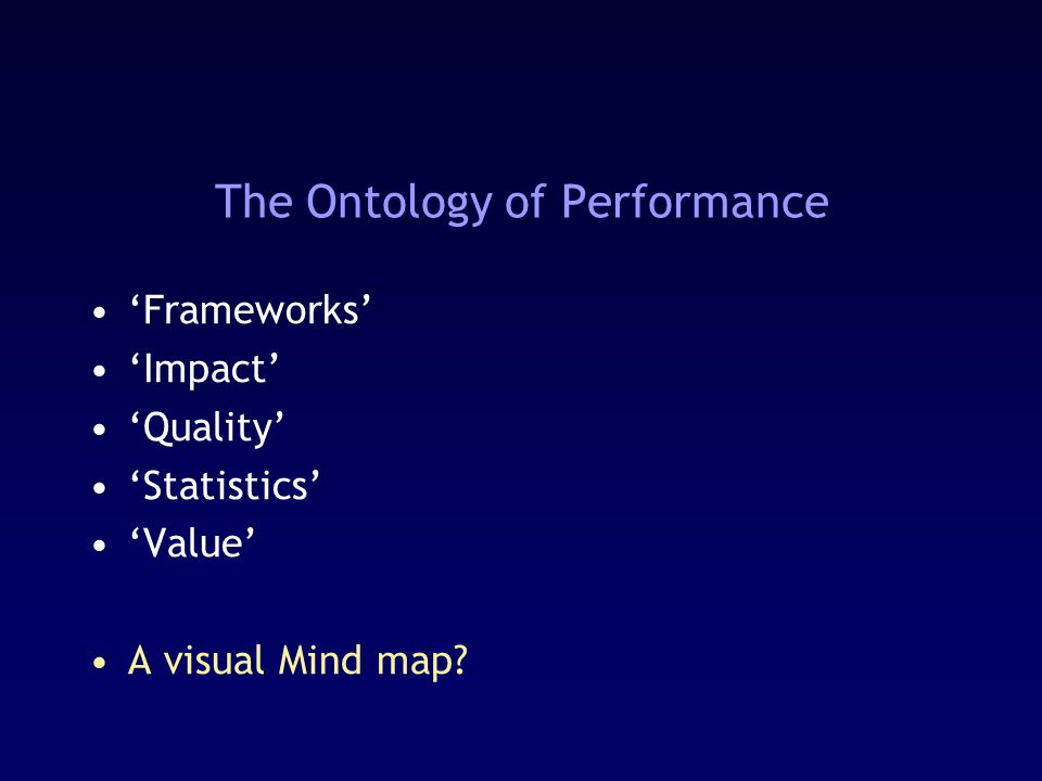 The Ontology of Performance 'Frameworks' 'Impact' 'Quality' 'Statistics' 'Value' A visual Mind map?