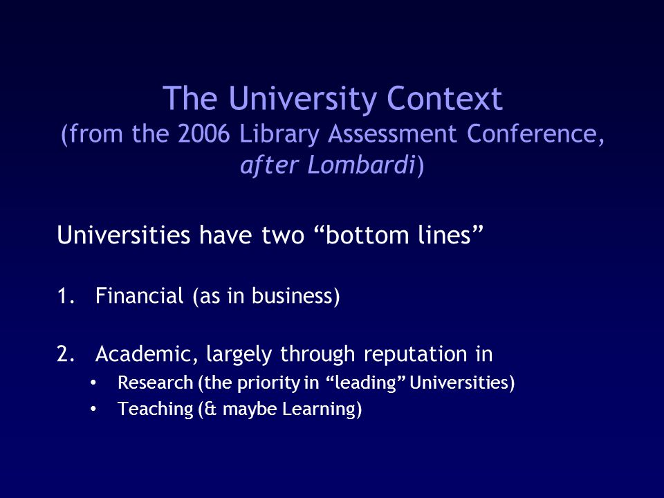 The University Context (from the 2006 Library Assessment Conference, after Lombardi) Universities have two bottom lines 1.Financial (as in business) 2.Academic, largely through reputation in Research (the priority in leading Universities) Teaching (& maybe Learning)