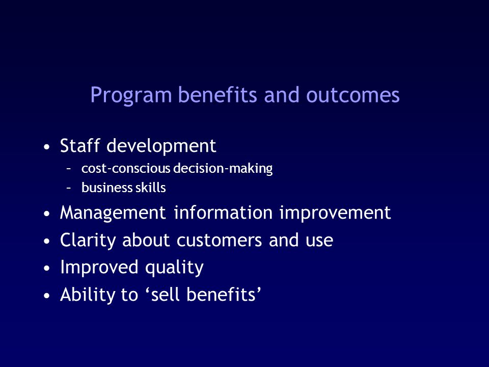 Program benefits and outcomes Staff development –cost-conscious decision-making –business skills Management information improvement Clarity about customers and use Improved quality Ability to 'sell benefits'