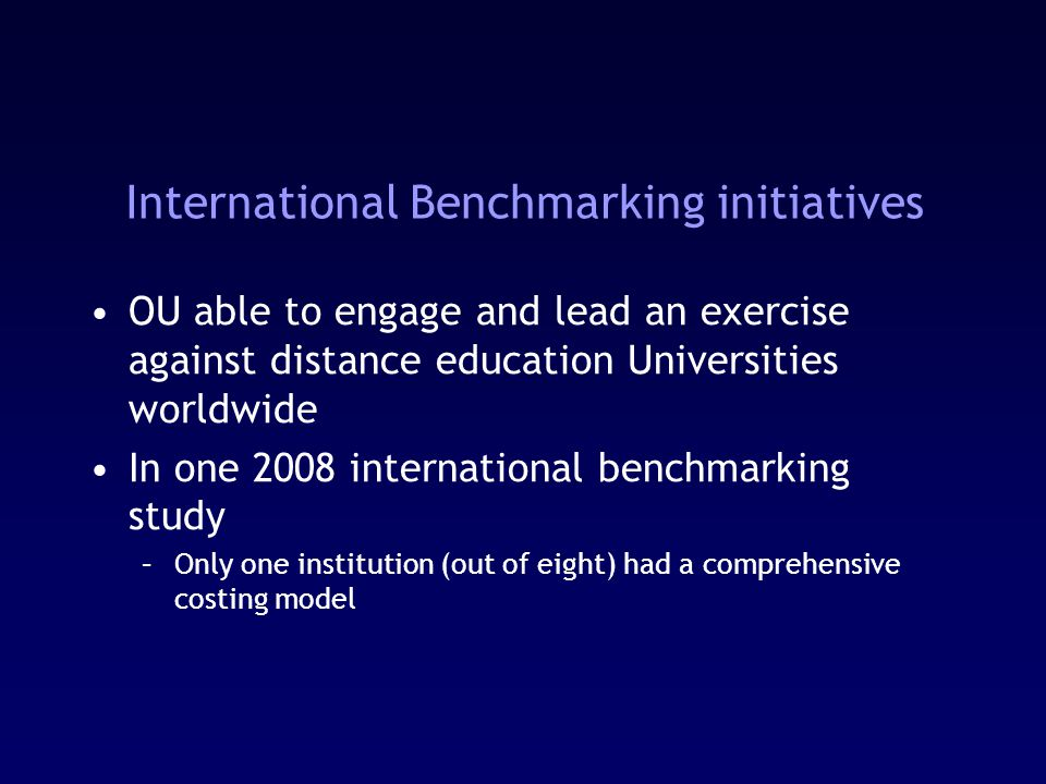 International Benchmarking initiatives OU able to engage and lead an exercise against distance education Universities worldwide In one 2008 international benchmarking study –Only one institution (out of eight) had a comprehensive costing model