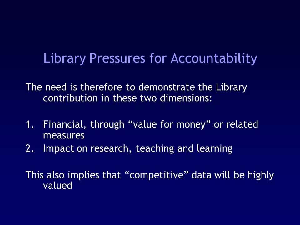 Library Pressures for Accountability The need is therefore to demonstrate the Library contribution in these two dimensions: 1.Financial, through value for money or related measures 2.Impact on research, teaching and learning This also implies that competitive data will be highly valued