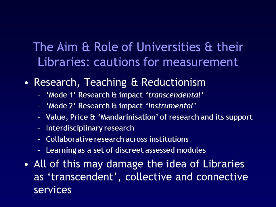 The Aim & Role of Universities & their Libraries: cautions for measurement Research, Teaching & Reductionism –'Mode 1' Research & impact 'transcendental' –'Mode 2' Research & impact 'instrumental' –Value, Price & 'Mandarinisation' of research and its support –Interdisciplinary research –Collaborative research across institutions –Learning as a set of discreet assessed modules All of this may damage the idea of Libraries as 'transcendent', collective and connective services