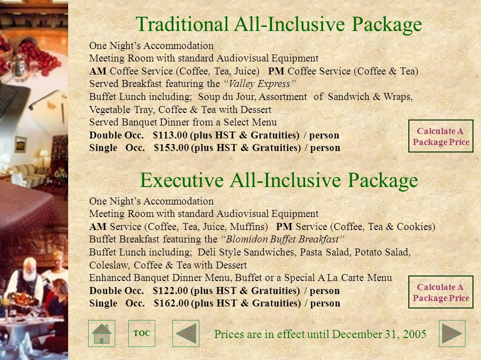 TOC Traditional All-Inclusive Package Executive All-Inclusive Package One Night's Accommodation Meeting Room with standard Audiovisual Equipment AM Coffee Service (Coffee, Tea, Juice) PM Coffee Service (Coffee & Tea) Served Breakfast featuring the Valley Express Buffet Lunch including; Soup du Jour, Assortment of Sandwich & Wraps, Vegetable Tray, Coffee & Tea with Dessert Served Banquet Dinner from a Select Menu Double Occ.