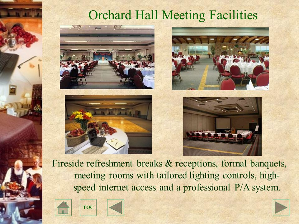 TOC Orchard Hall Meeting Facilities Fireside refreshment breaks & receptions, formal banquets, meeting rooms with tailored lighting controls, high- speed internet access and a professional P/A system.