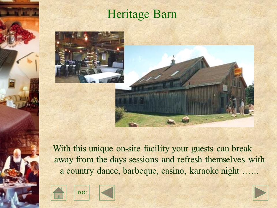 TOC Heritage Barn With this unique on-site facility your guests can break away from the days sessions and refresh themselves with a country dance, barbeque, casino, karaoke night.…..