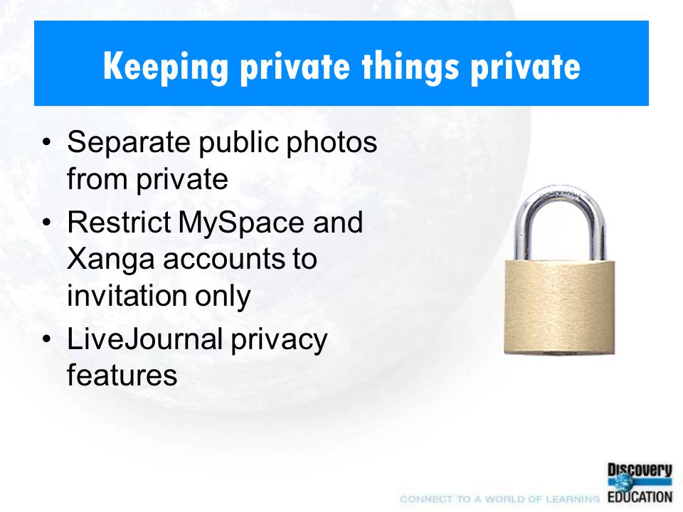 Keeping private things private Separate public photos from private Restrict MySpace and Xanga accounts to invitation only LiveJournal privacy features