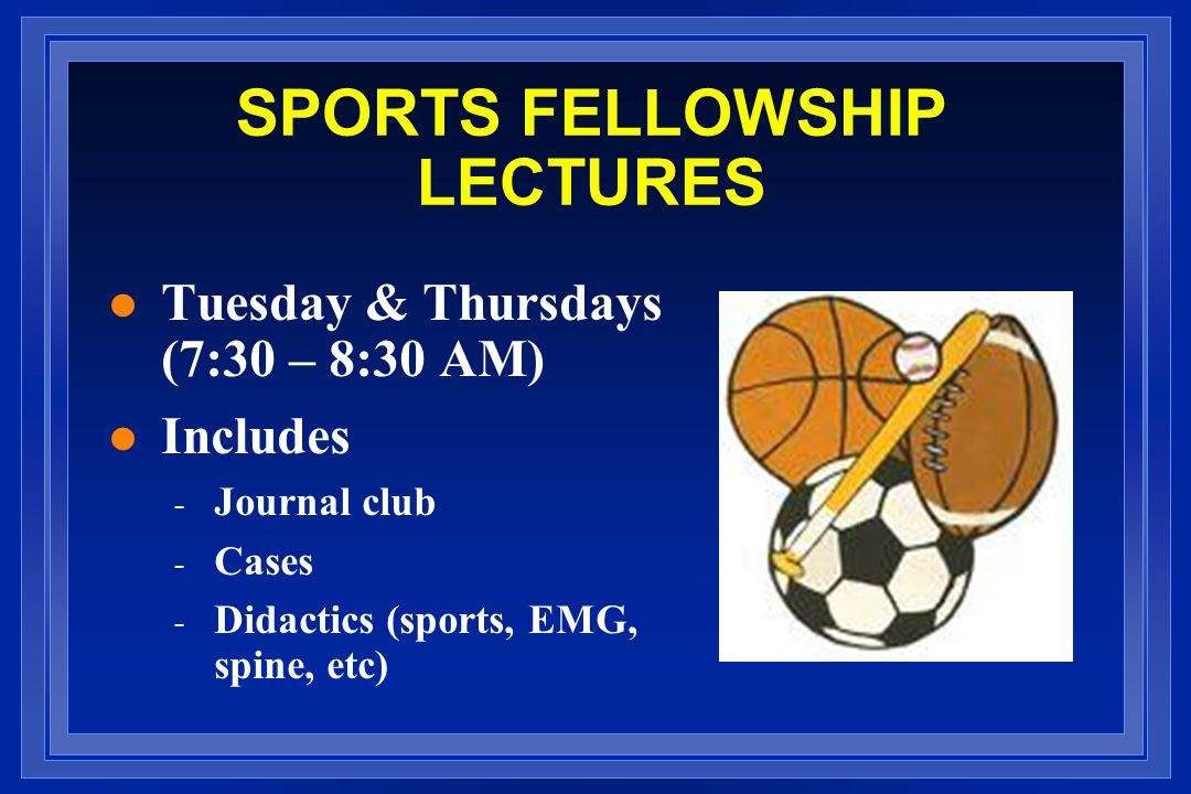 SPORTS FELLOWSHIP LECTURES l Tuesday & Thursdays (7:30 – 8:30 AM) l Includes - Journal club - Cases - Didactics (sports, EMG, spine, etc)